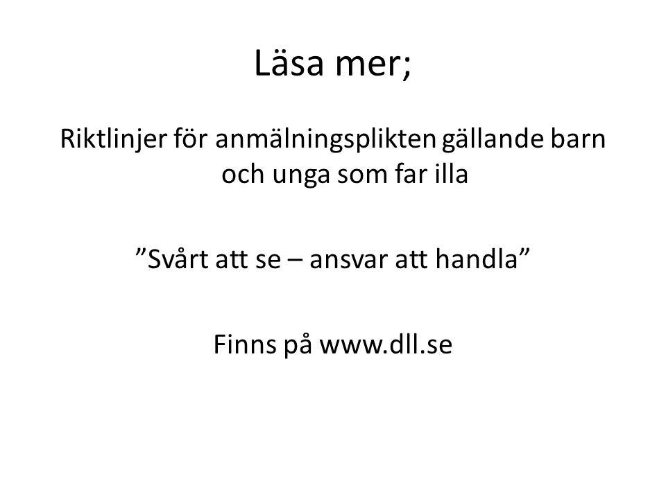 Läsa mer; Riktlinjer för anmälningsplikten gällande barn och unga som far illa Svårt att se – ansvar att handla Finns på www.dll.se