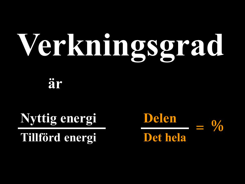 Verkningsgrad är = % Nyttig energi Delen Tillförd energi Det hela