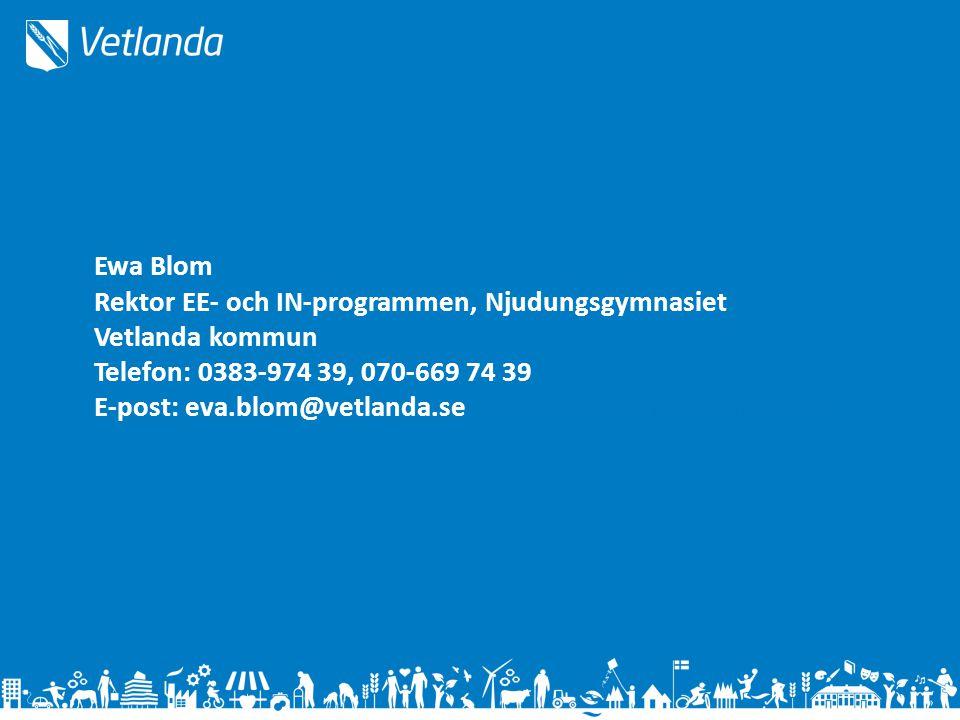 Ewa Blom Rektor EE- och IN-programmen, Njudungsgymnasiet Vetlanda kommun Telefon: 0383-974 39, 070-669 74 39 E-post: eva.blom@vetlanda.seEeva.blova.Blom@vetlanda.se