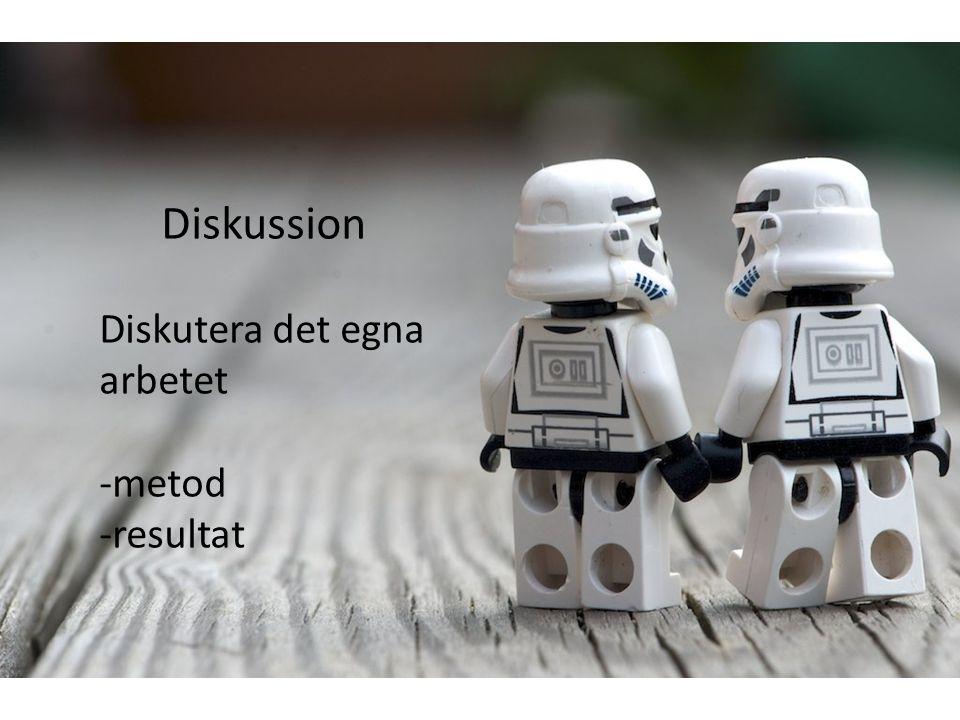 Diskussion Diskutera det egna arbetet -metod -resultat