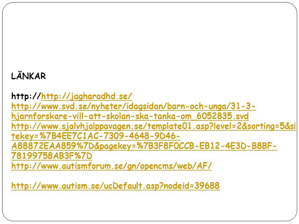 LÄNKAR http://http://jagharadhd.se/ http://www.svd.se/nyheter/idagsidan/barn-och-unga/31-3-hjarnforskare-vill-att-skolan-ska-tanka-om_6052835.svd.