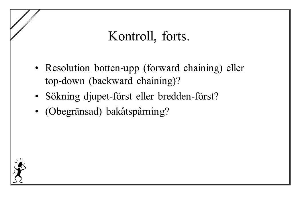 Kontroll, forts. Resolution botten-upp (forward chaining) eller top-down (backward chaining) Sökning djupet-först eller bredden-först