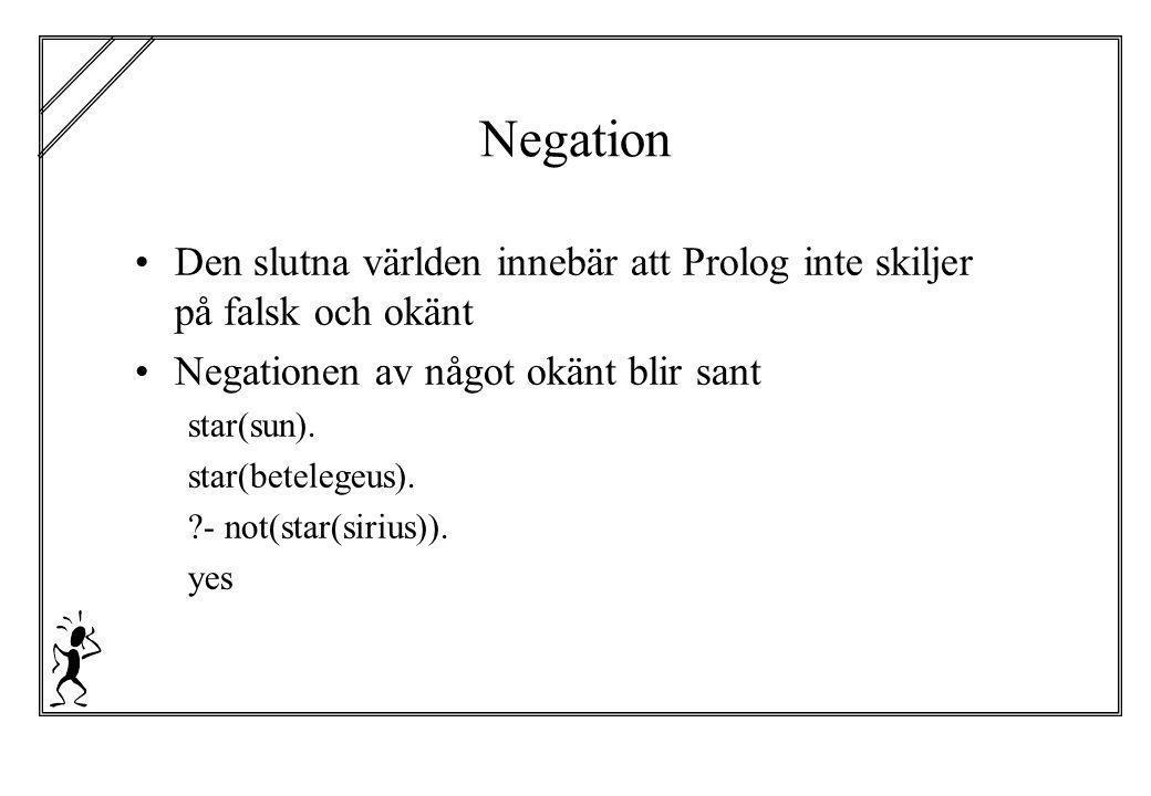 Negation Den slutna världen innebär att Prolog inte skiljer på falsk och okänt. Negationen av något okänt blir sant.