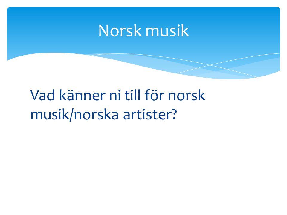 Norsk musik Vad känner ni till för norsk musik/norska artister