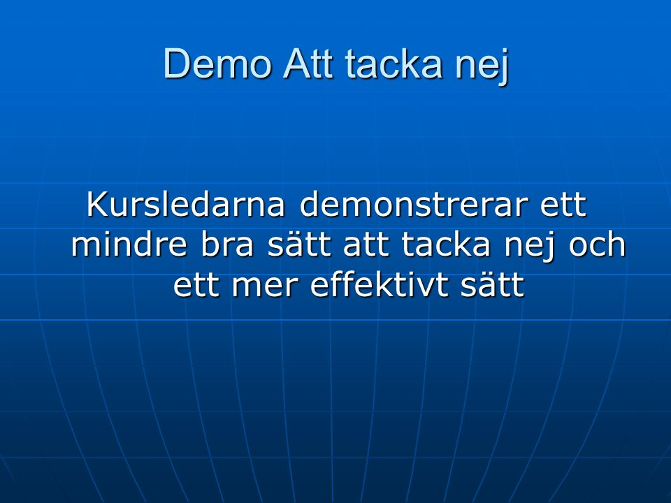 Demo Att tacka nej Kursledarna demonstrerar ett mindre bra sätt att tacka nej och ett mer effektivt sätt.