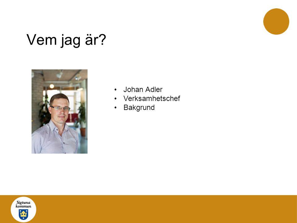 Vem jag är Johan Adler Verksamhetschef Bakgrund