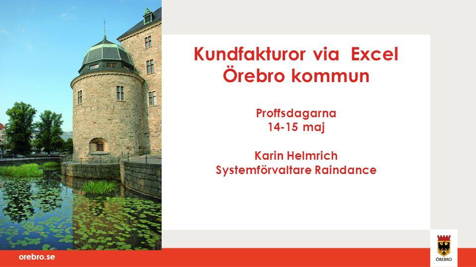 Kundfakturor via Excel Örebro kommun Proffsdagarna 14-15 maj Karin Helmrich Systemförvaltare Raindance