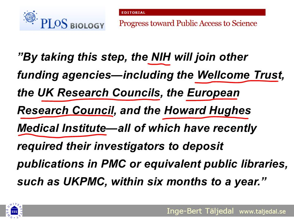 By taking this step, the NIH will join other funding agencies—including the Wellcome Trust, the UK Research Councils, the European Research Council, and the Howard Hughes Medical Institute—all of which have recently required their investigators to deposit publications in PMC or equivalent public libraries, such as UKPMC, within six months to a year.