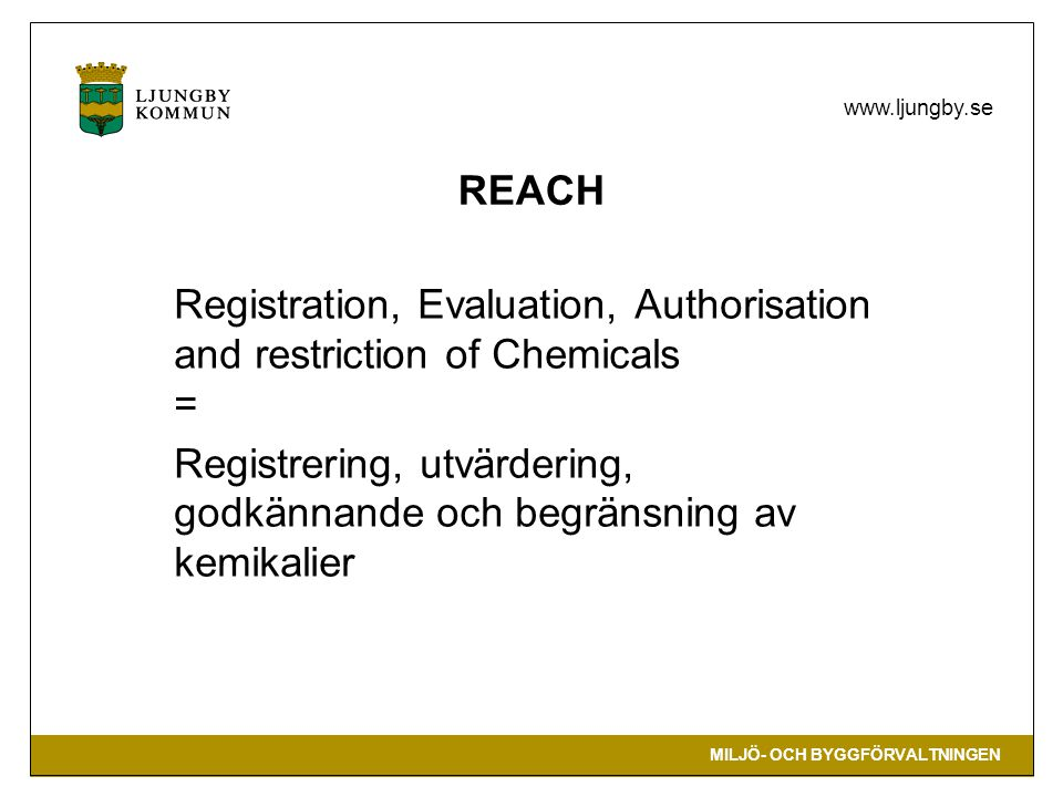 REACH Registration, Evaluation, Authorisation and restriction of Chemicals = Registrering, utvärdering, godkännande och begränsning av kemikalier.