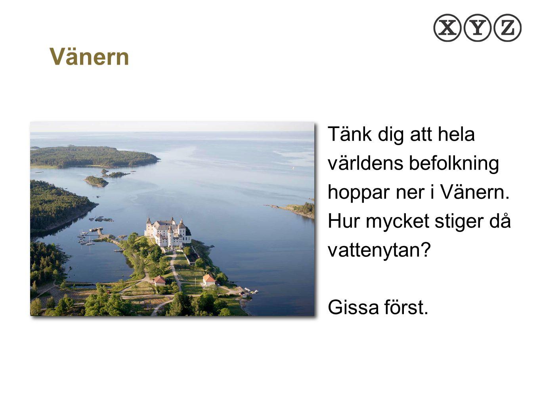 Vänern Tänk dig att hela världens befolkning hoppar ner i Vänern. Hur mycket stiger då vattenytan Gissa först.