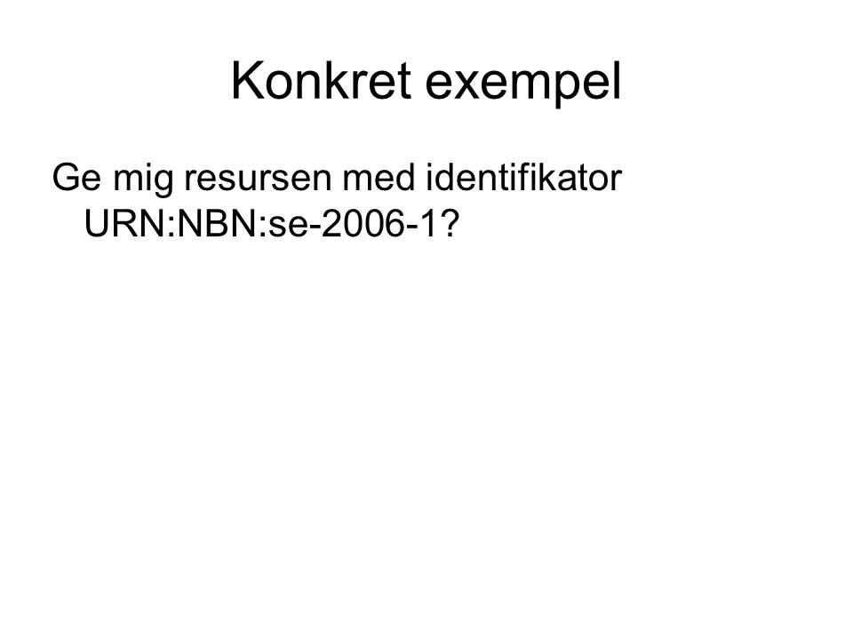 Konkret exempel Ge mig resursen med identifikator URN:NBN:se-2006-1