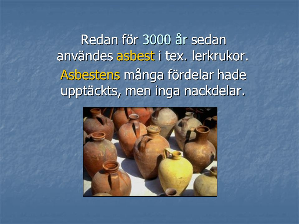 Redan för 3000 år sedan användes asbest i tex. lerkrukor.