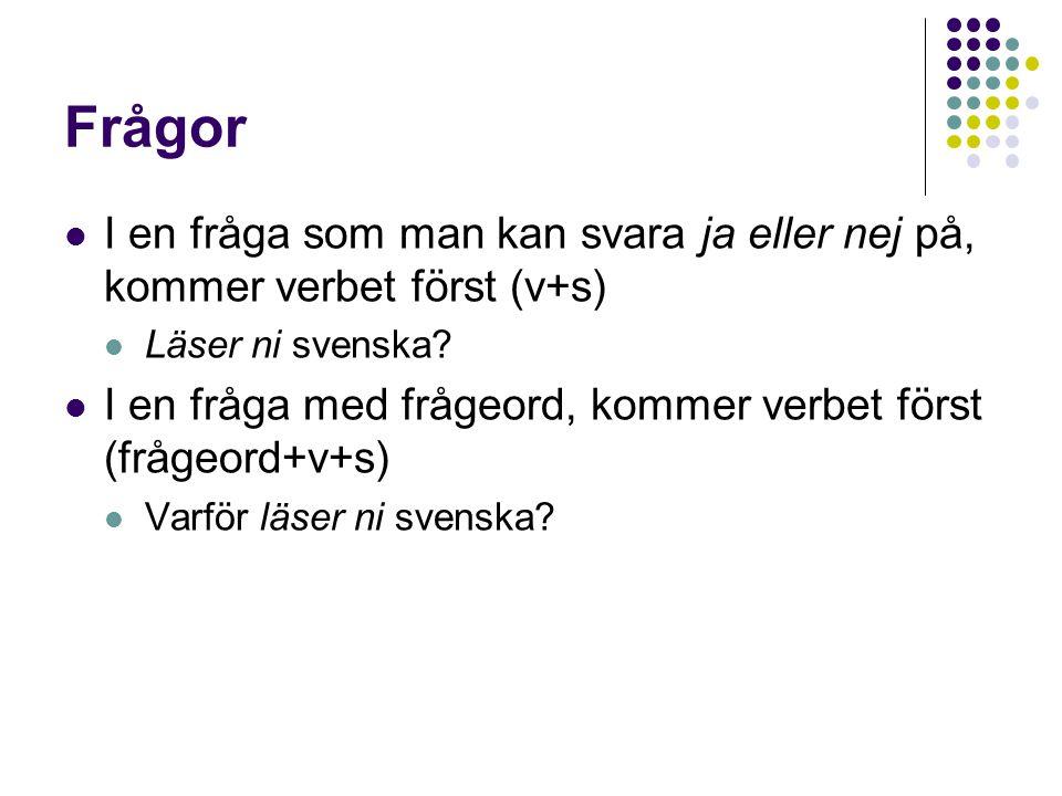 Frågor I en fråga som man kan svara ja eller nej på, kommer verbet först (v+s) Läser ni svenska
