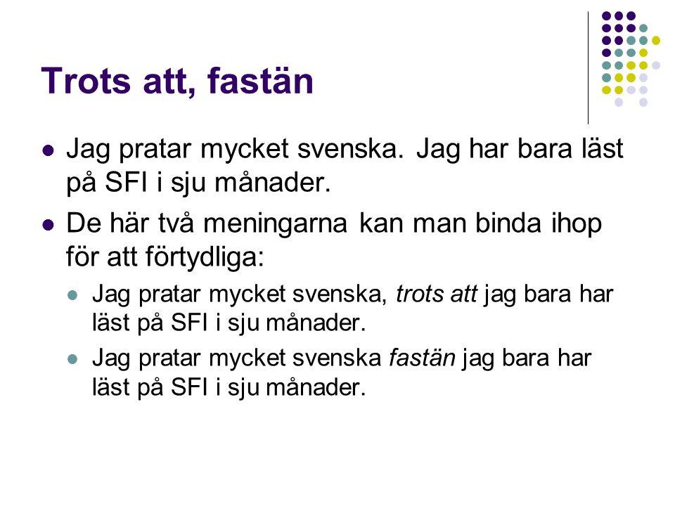Trots att, fastän Jag pratar mycket svenska. Jag har bara läst på SFI i sju månader. De här två meningarna kan man binda ihop för att förtydliga: