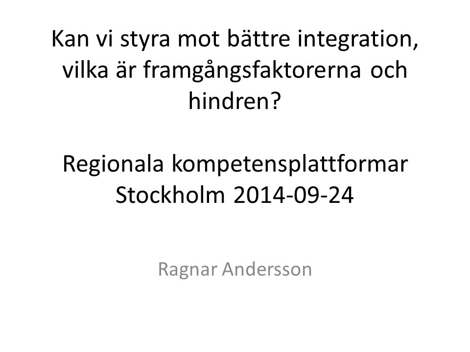Kan vi styra mot bättre integration, vilka är framgångsfaktorerna och hindren Regionala kompetensplattformar Stockholm 2014-09-24