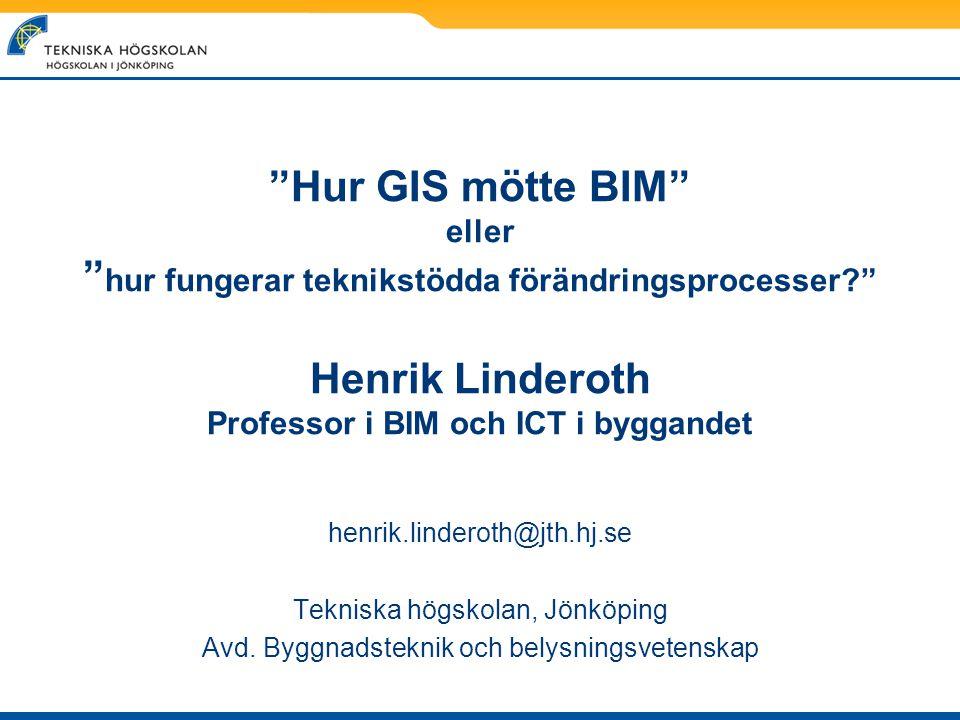 Hur GIS mötte BIM eller hur fungerar teknikstödda förändringsprocesser Henrik Linderoth Professor i BIM och ICT i byggandet