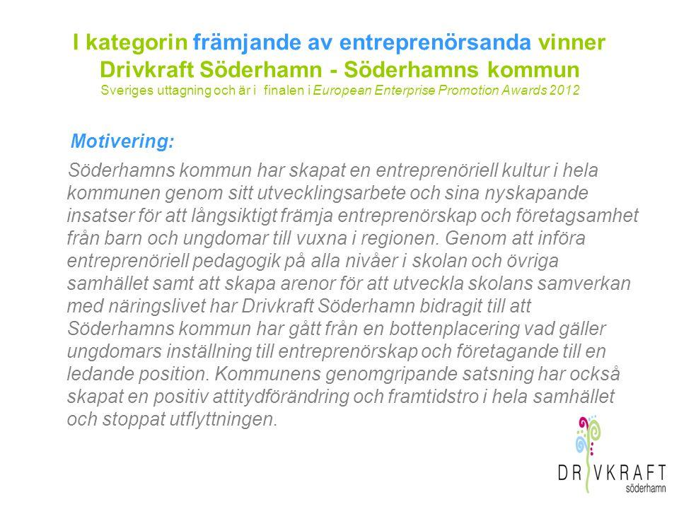 I kategorin främjande av entreprenörsanda vinner Drivkraft Söderhamn - Söderhamns kommun Sveriges uttagning och är i finalen i European Enterprise Promotion Awards 2012