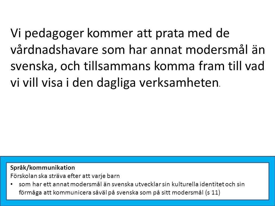 Vi pedagoger kommer att prata med de vårdnadshavare som har annat modersmål än svenska, och tillsammans komma fram till vad vi vill visa i den dagliga verksamheten.