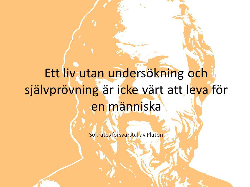 Ett liv utan undersökning och självprövning är icke värt att leva för en människa Sokrates försvarstal av Platon
