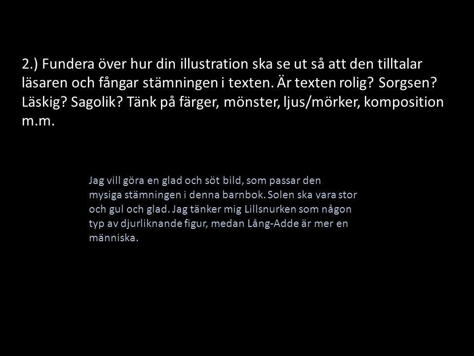2.) Fundera över hur din illustration ska se ut så att den tilltalar läsaren och fångar stämningen i texten. Är texten rolig Sorgsen Läskig Sagolik Tänk på färger, mönster, ljus/mörker, komposition m.m.