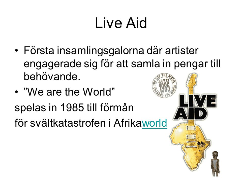 Live Aid Första insamlingsgalorna där artister engagerade sig för att samla in pengar till behövande.