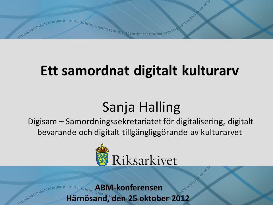 Ett samordnat digitalt kulturarv Sanja Halling Digisam – Samordningssekretariatet för digitalisering, digitalt bevarande och digitalt tillgängliggörande av kulturarvet