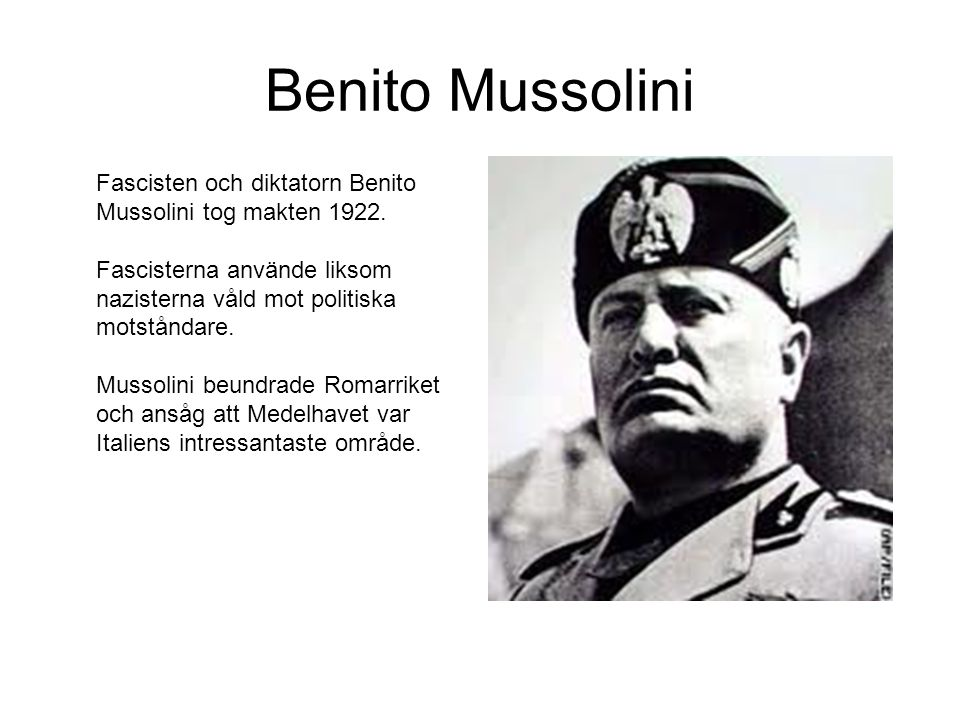Benito Mussolini Fascisten och diktatorn Benito Mussolini tog makten 1922. Fascisterna använde liksom nazisterna våld mot politiska motståndare.