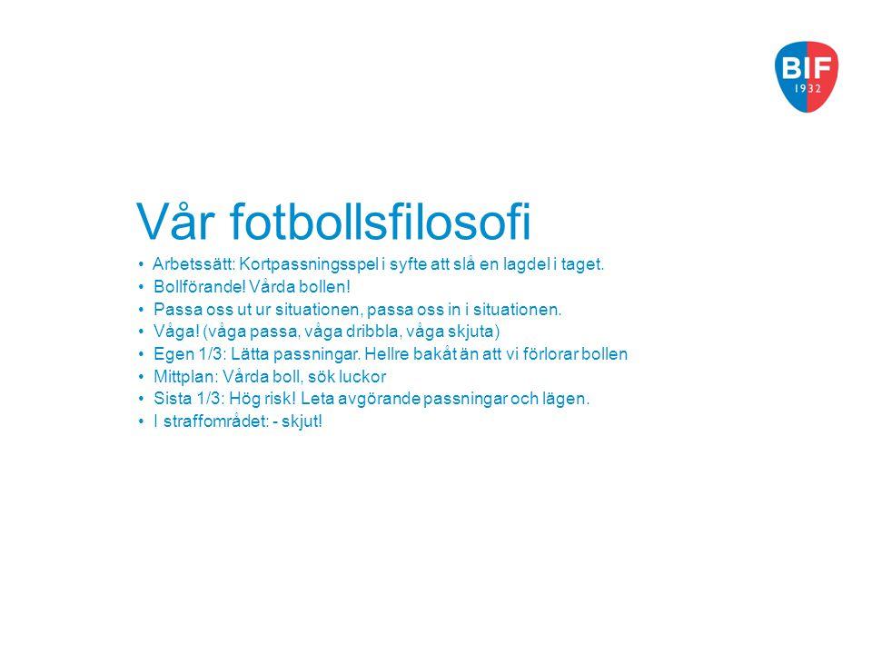 Vår fotbollsfilosofi Arbetssätt: Kortpassningsspel i syfte att slå en lagdel i taget. Bollförande! Vårda bollen!