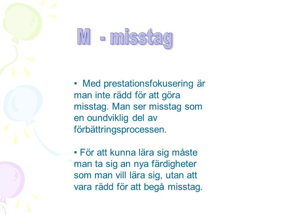 M - misstag Med prestationsfokusering är man inte rädd för att göra misstag. Man ser misstag som en oundviklig del av förbättringsprocessen.