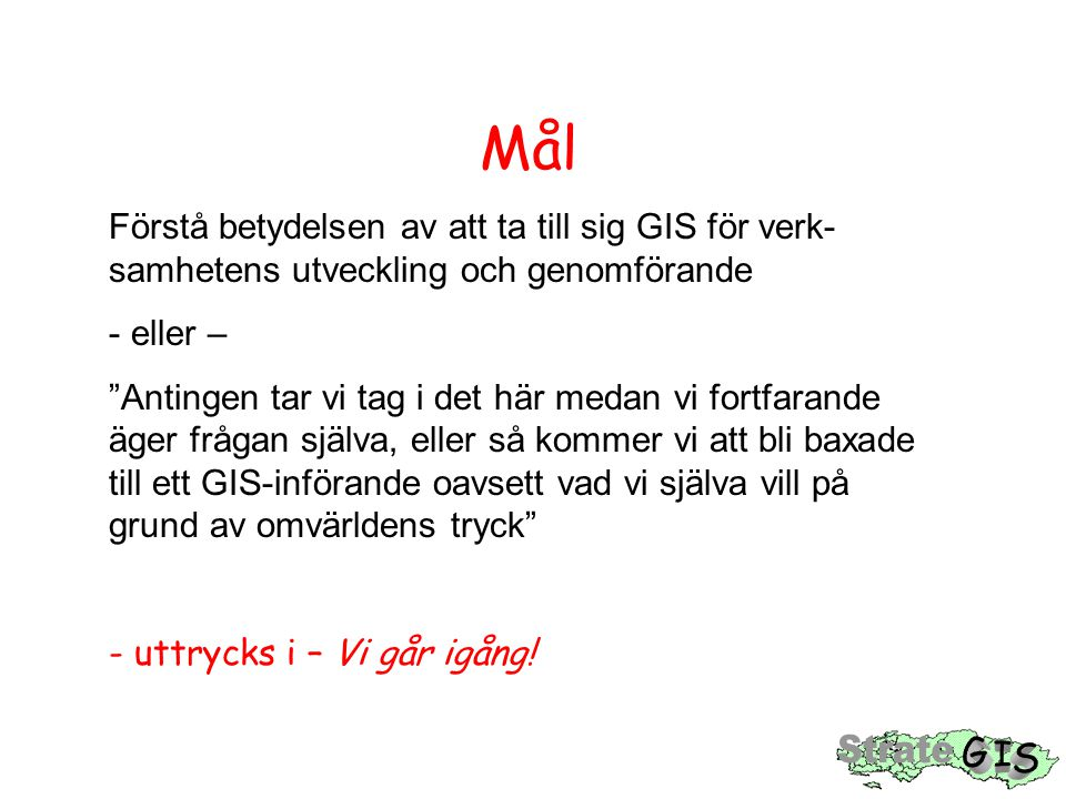 Mål Förstå betydelsen av att ta till sig GIS för verk-samhetens utveckling och genomförande. eller –