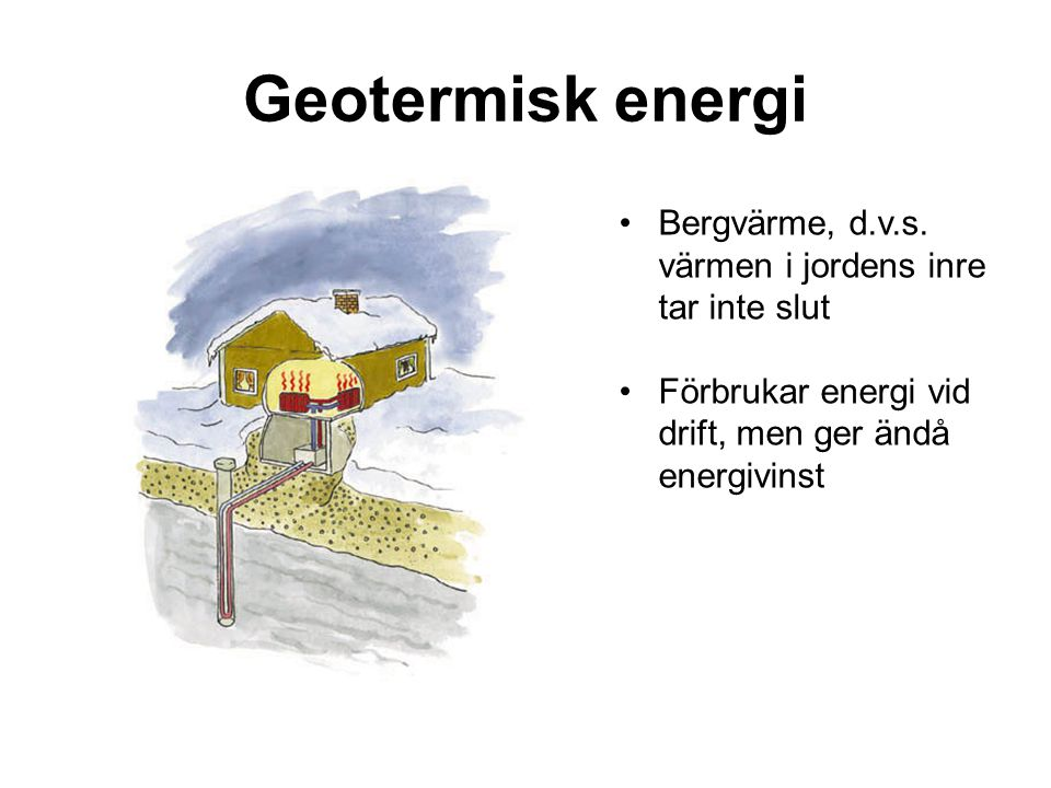 Geotermisk energi Bergvärme, d.v.s. värmen i jordens inre tar inte slut.