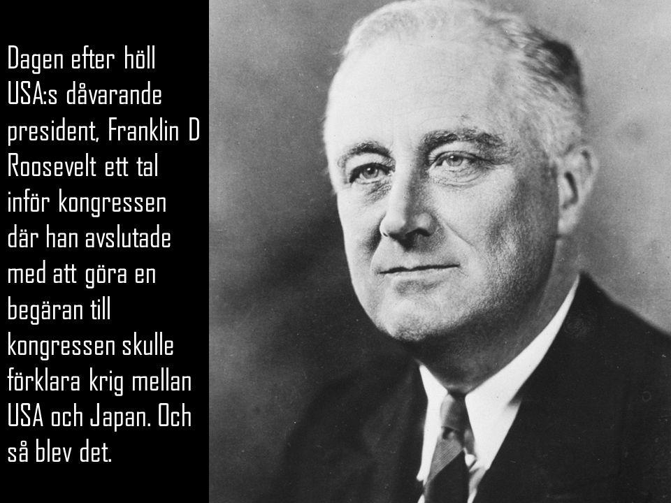 Dagen efter höll USA:s dåvarande president, Franklin D Roosevelt ett tal inför kongressen där han avslutade med att göra en begäran till kongressen skulle förklara krig mellan USA och Japan.