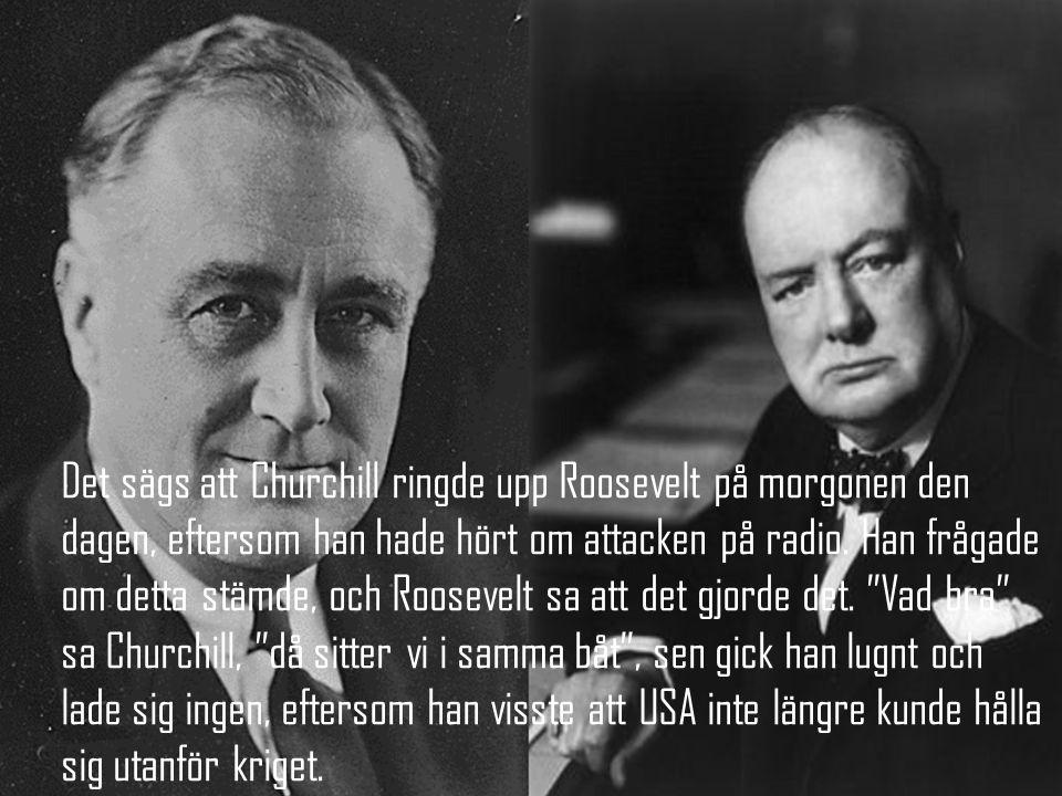 Det sägs att Churchill ringde upp Roosevelt på morgonen den dagen, eftersom han hade hört om attacken på radio.