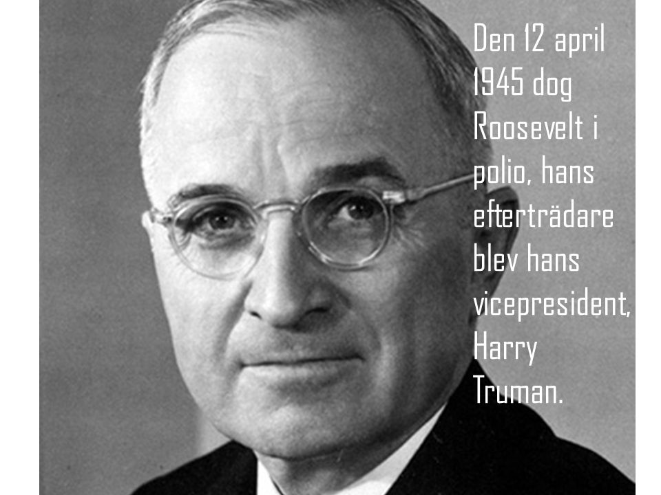 Den 12 april 1945 dog Roosevelt i polio, hans efterträdare blev hans vicepresident, Harry Truman.