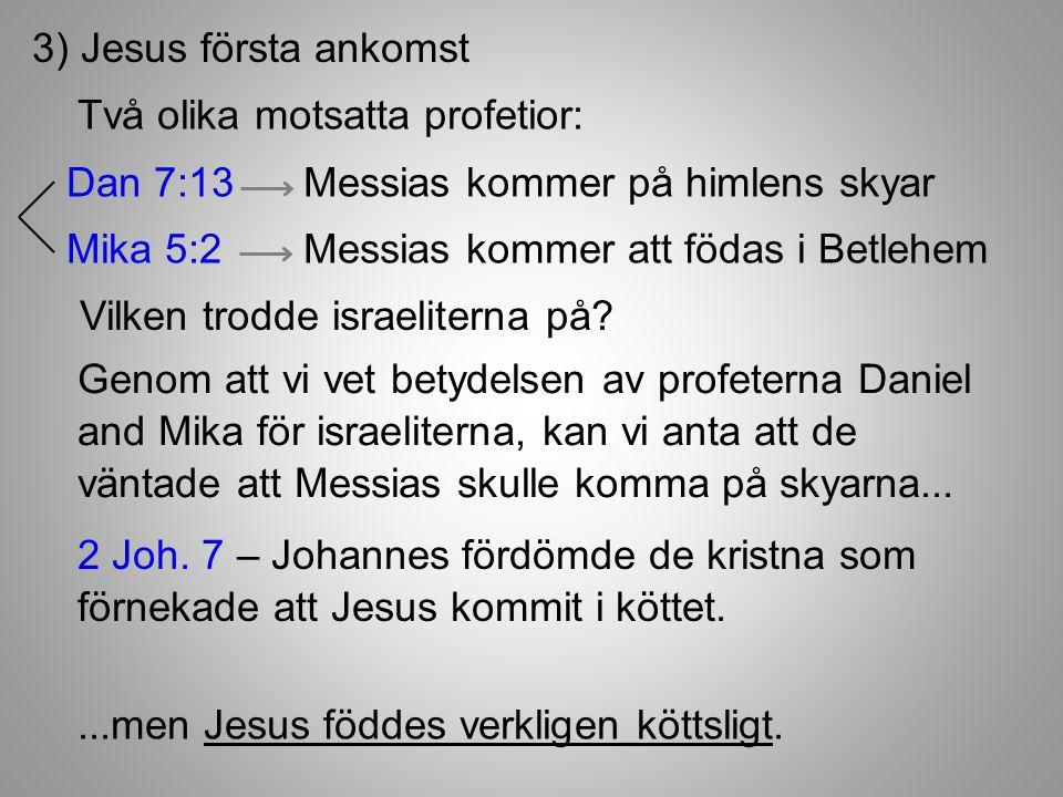 3) Jesus första ankomst Två olika motsatta profetior: Dan 7:13 Messias kommer på himlens skyar.