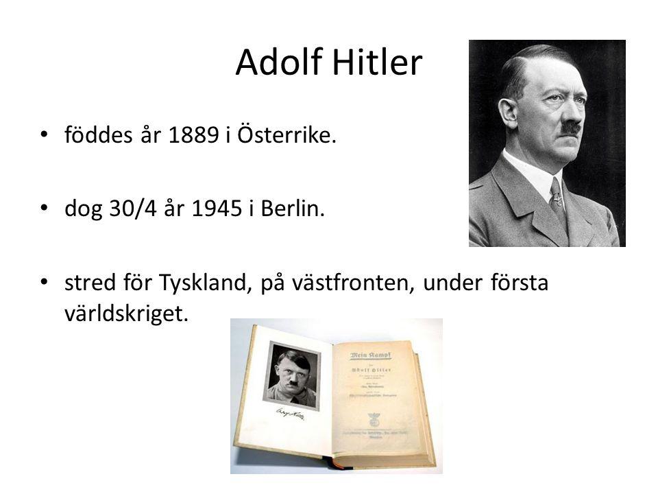 Adolf Hitler föddes år 1889 i Österrike. dog 30/4 år 1945 i Berlin.