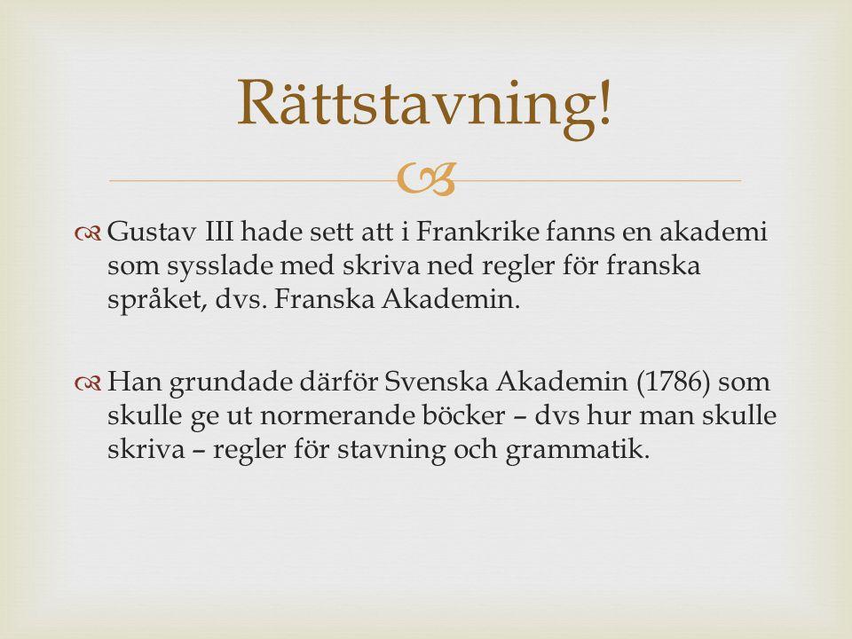 Rättstavning! Gustav III hade sett att i Frankrike fanns en akademi som sysslade med skriva ned regler för franska språket, dvs. Franska Akademin.