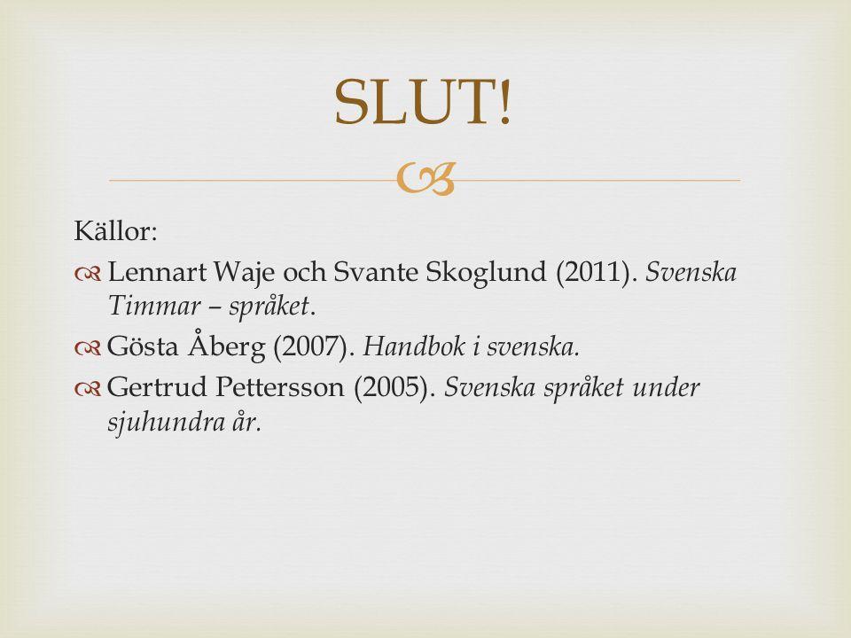 SLUT! Källor: Lennart Waje och Svante Skoglund (2011). Svenska Timmar – språket. Gösta Åberg (2007). Handbok i svenska.