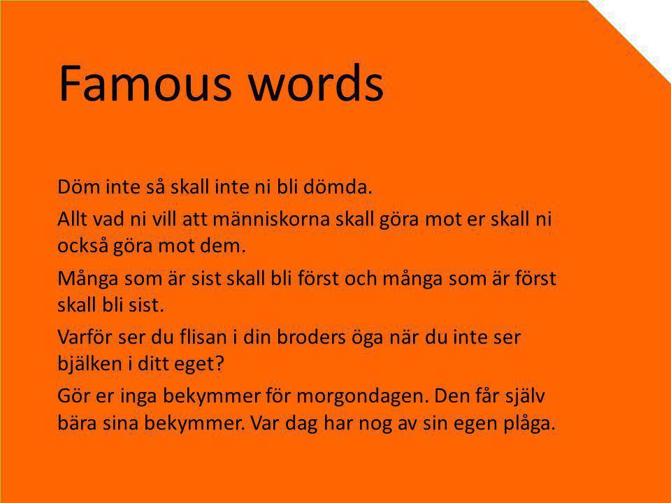 Famous words Döm inte så skall inte ni bli dömda.