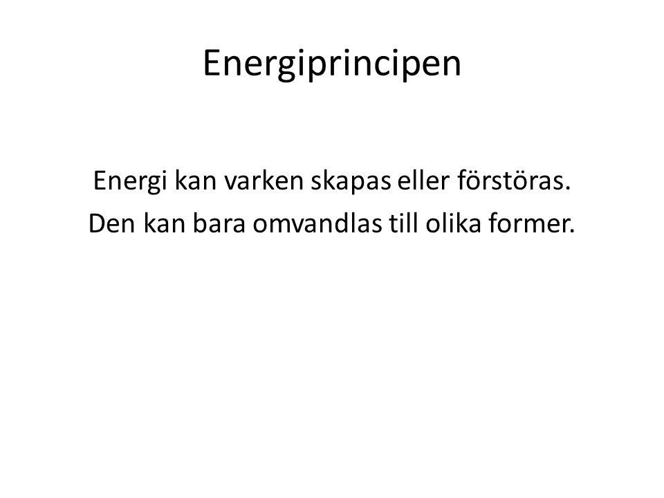 Energiprincipen Energi kan varken skapas eller förstöras.