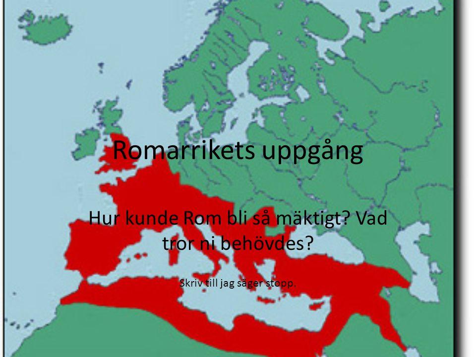 Romarrikets uppgång Hur kunde Rom bli så mäktigt Vad tror ni behövdes Skriv till jag säger stopp.