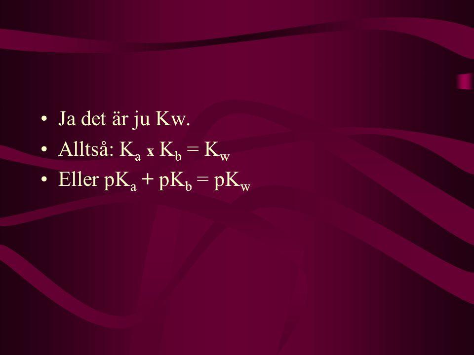 Ja det är ju Kw. Alltså: Ka x Kb = Kw Eller pKa + pKb = pKw