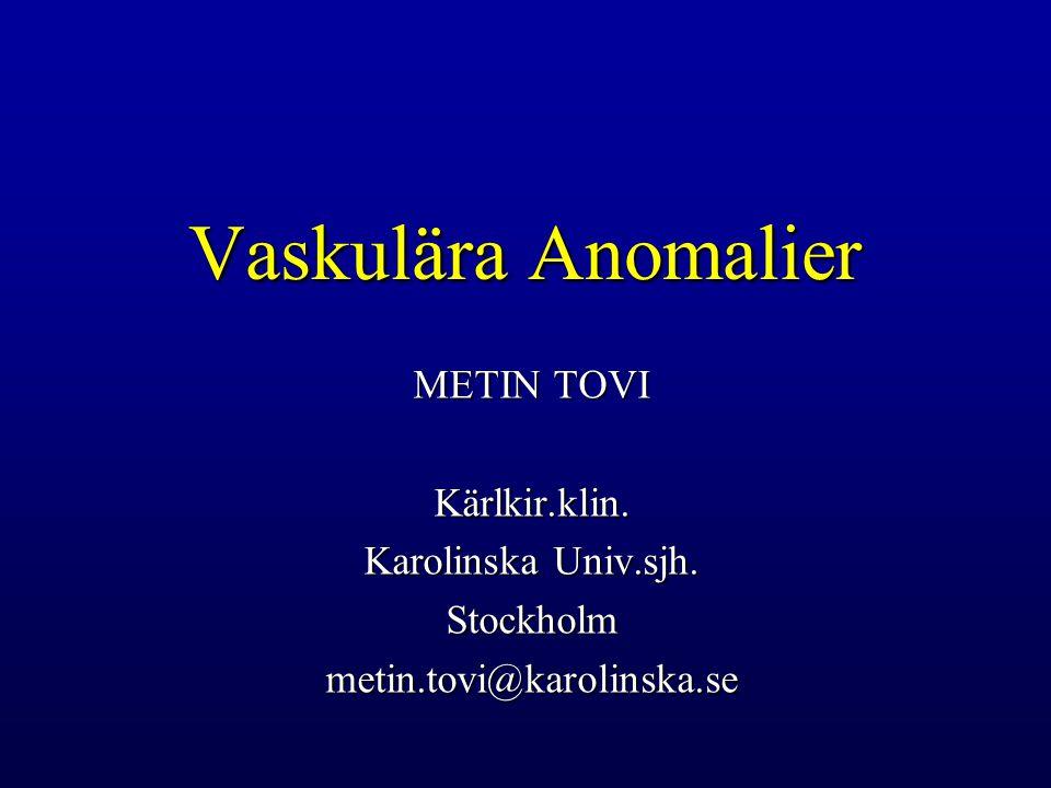 Vaskulära Anomalier METIN TOVI Kärlkir.klin. Karolinska Univ.sjh.