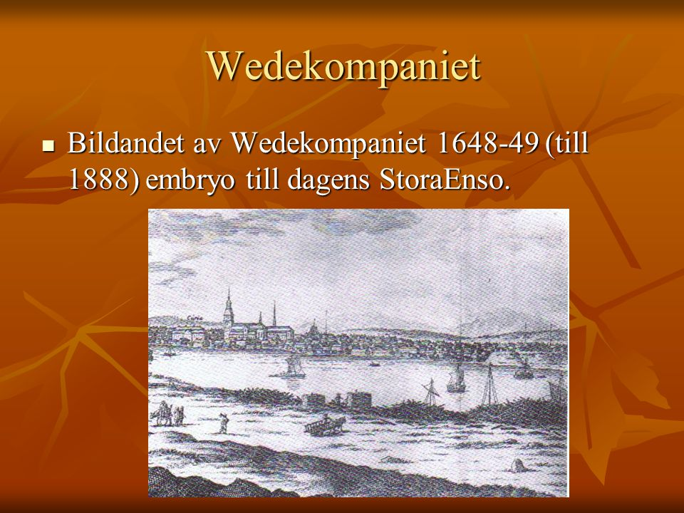 Wedekompaniet Bildandet av Wedekompaniet 1648-49 (till 1888) embryo till dagens StoraEnso.