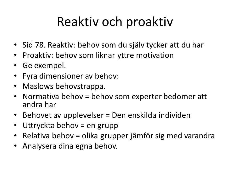 Reaktiv och proaktiv Sid 78. Reaktiv: behov som du själv tycker att du har. Proaktiv: behov som liknar yttre motivation.