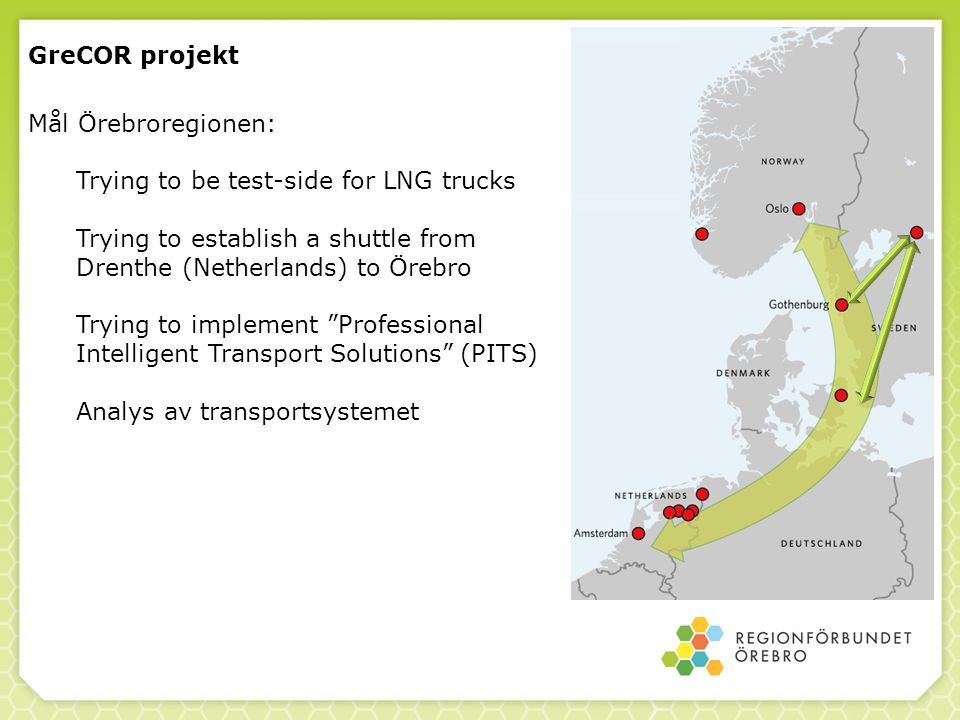 GreCOR projekt Mål Örebroregionen: Trying to be test-side for LNG trucks. Trying to establish a shuttle from Drenthe (Netherlands) to Örebro.