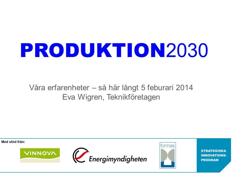 PRODUKTION2030 Våra erfarenheter – så här långt 5 feburari 2014 Eva Wigren, Teknikföretagen