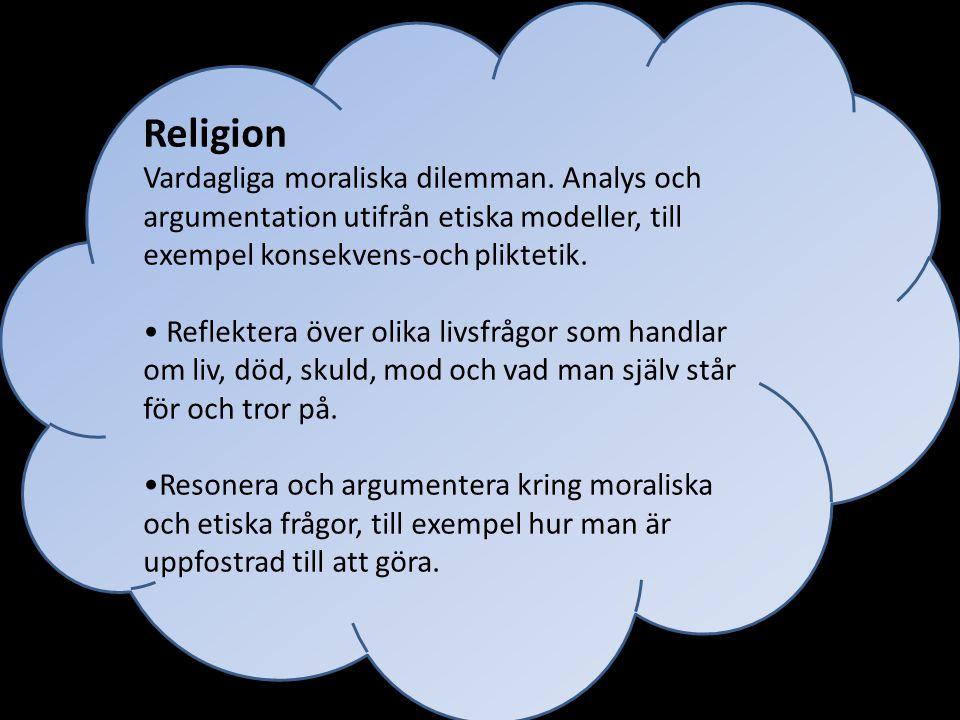 Religion Vardagliga moraliska dilemman. Analys och argumentation utifrån etiska modeller, till exempel konsekvens-och pliktetik.