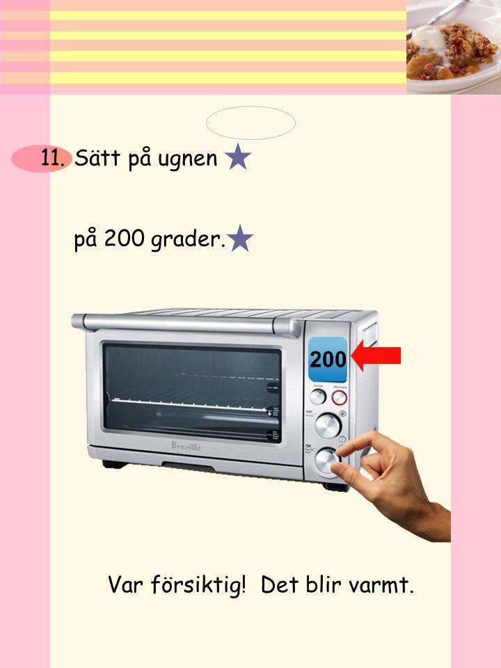 Sätt på ugnen på 200 grader. 200 Var försiktig! Det blir varmt.