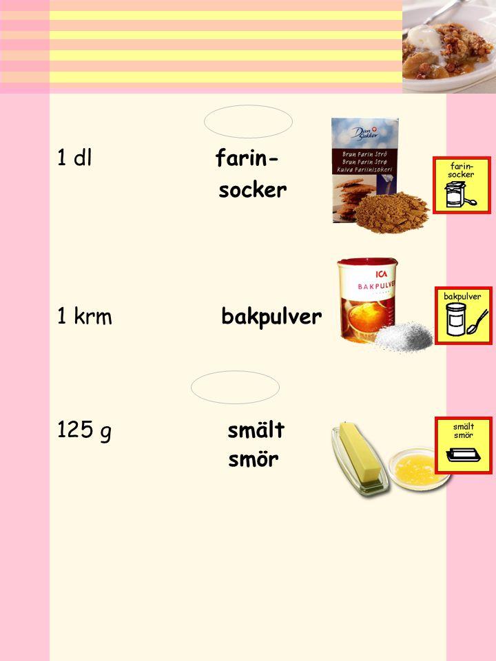 1 dl farin- socker 1 krm bakpulver 125 g smält smör